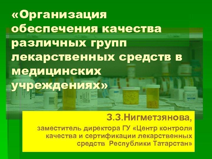 «Организация обеспечения качества различных групп лекарственных средств в медицинских учреждениях» З. З. Нигметзянова,