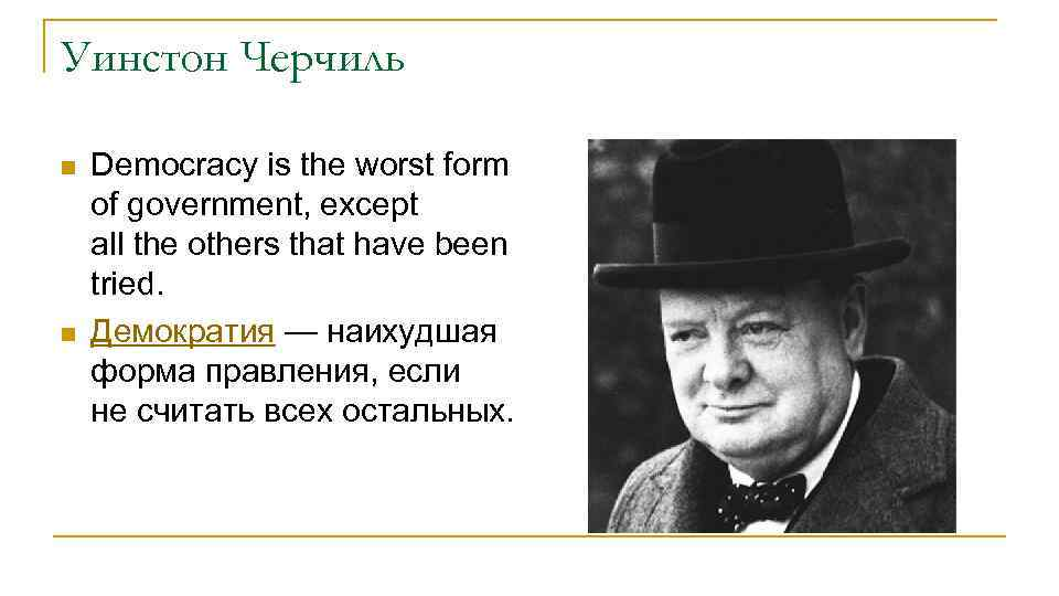 Уинстон Черчиль n n Democracy is the worst form of government, except all the