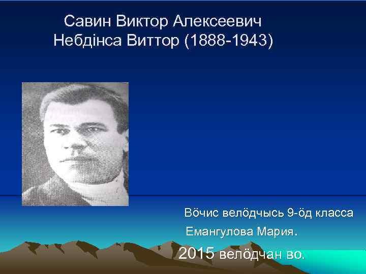 Савин Виктор Алексеевич Небдінса Виттор (1888 -1943) Вöчис велöдчысь 9 -öд класса Емангулова Мария.