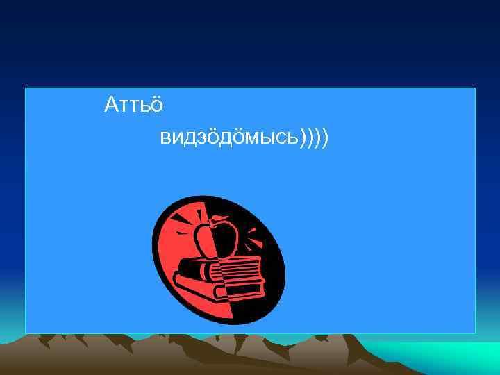 Аттьö видзöдöмысь))))