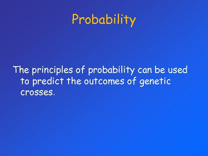 Probability The principles of probability can be used to predict the outcomes of genetic