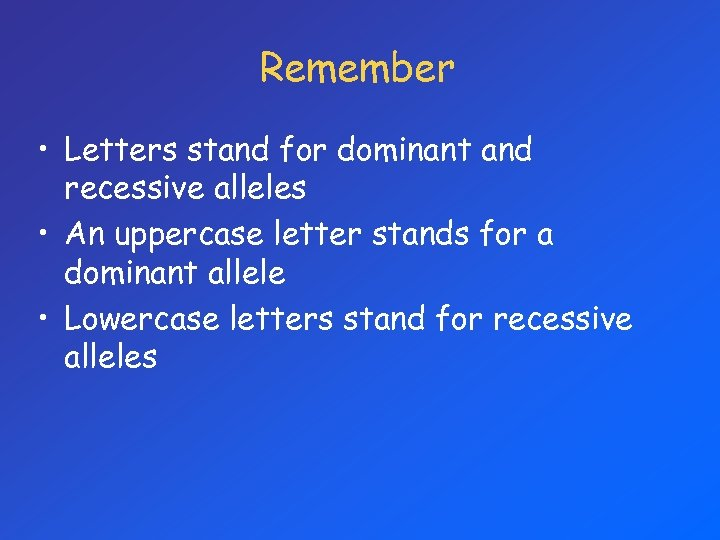 Remember • Letters stand for dominant and recessive alleles • An uppercase letter stands