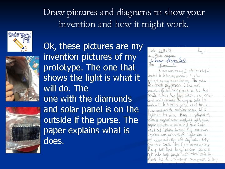 Draw pictures and diagrams to show your invention and how it might work. Ok,