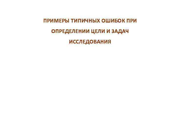 ПРИМЕРЫ ТИПИЧНЫХ ОШИБОК ПРИ ОПРЕДЕЛЕНИИ ЦЕЛИ И ЗАДАЧ ИССЛЕДОВАНИЯ
