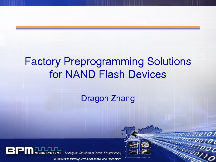 Factory Preprogramming Solutions for NAND Flash Devices Dragon Zhang © 2008 BPM Microsystems Confidential