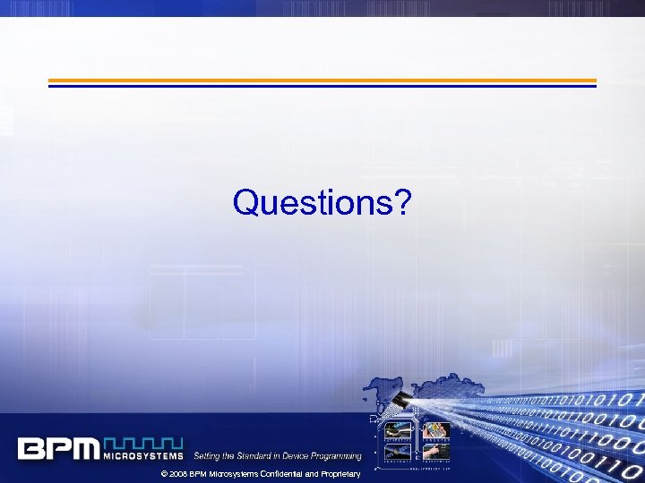 Questions? © 2008 BPM Microsystems Confidential and Proprietary