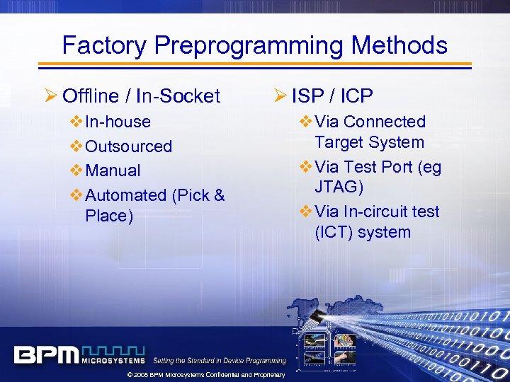 Factory Preprogramming Methods Ø Offline / In-Socket Ø ISP / ICP v. In-house v.