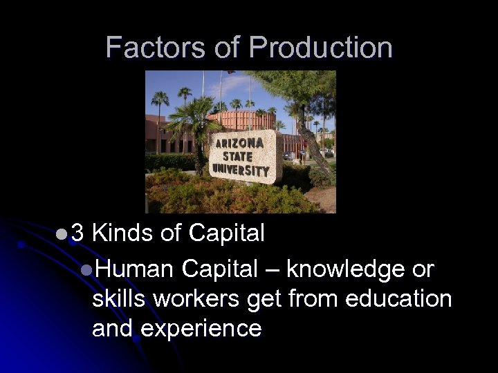 Factors of Production l 3 Kinds of Capital l. Human Capital – knowledge or