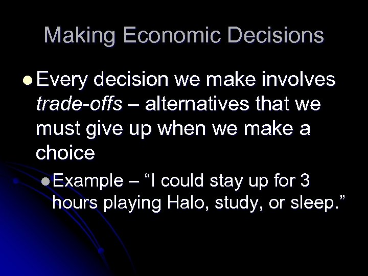Making Economic Decisions l Every decision we make involves trade-offs – alternatives that we