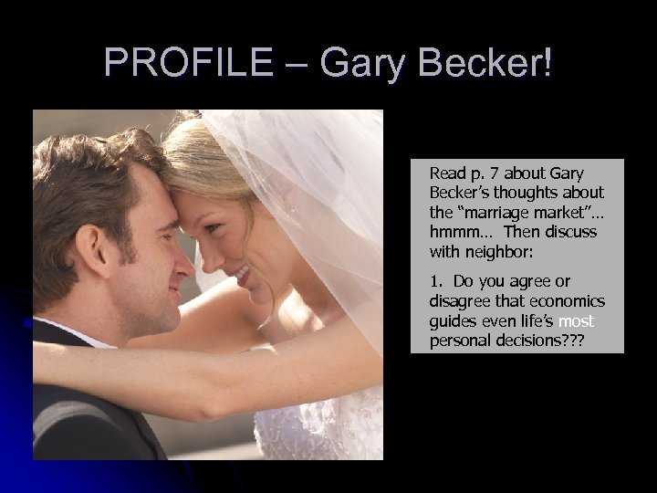 "PROFILE – Gary Becker! Read p. 7 about Gary Becker's thoughts about the ""marriage"