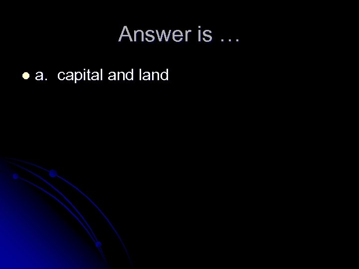 Answer is … l a. capital and land