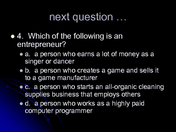 next question … l 4. Which of the following is an entrepreneur? l a.