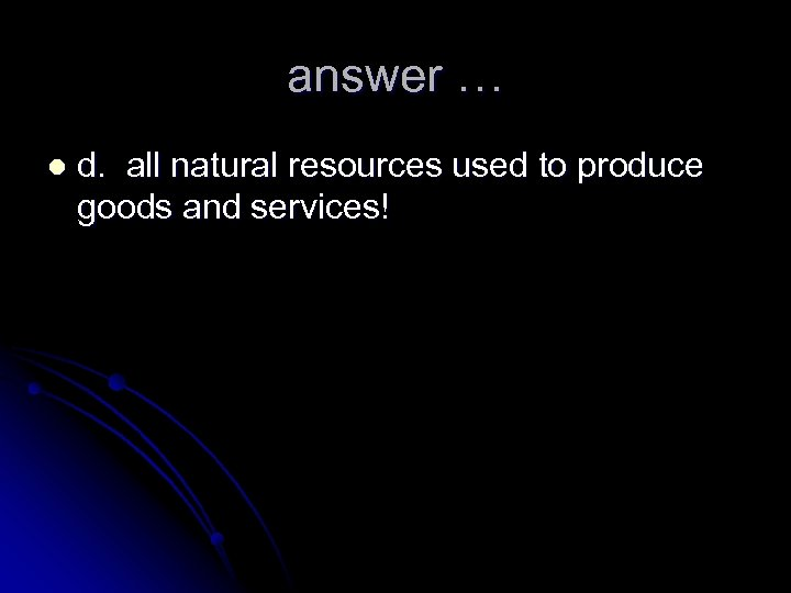 answer … l d. all natural resources used to produce goods and services!