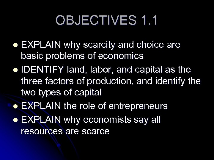 OBJECTIVES 1. 1 EXPLAIN why scarcity and choice are basic problems of economics l