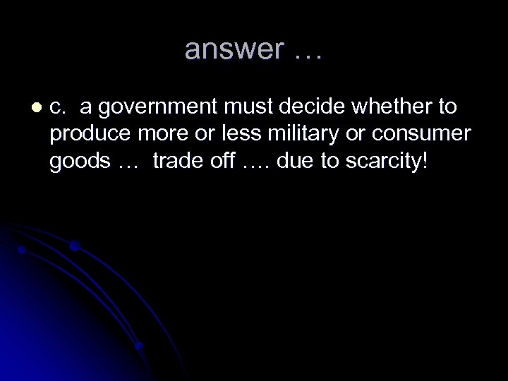 answer … l c. a government must decide whether to produce more or less