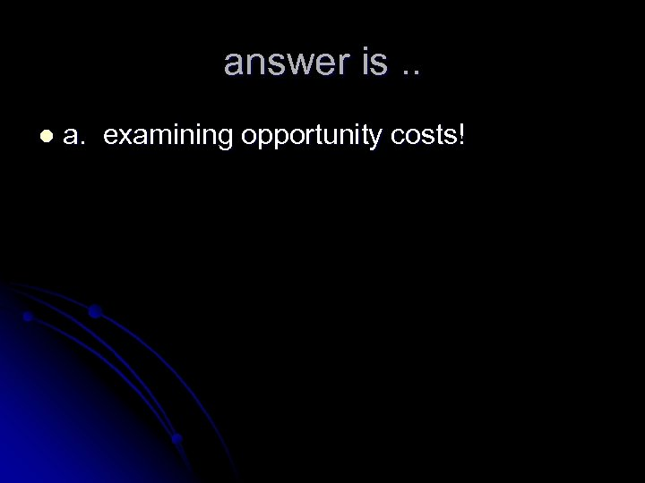 answer is. . l a. examining opportunity costs!