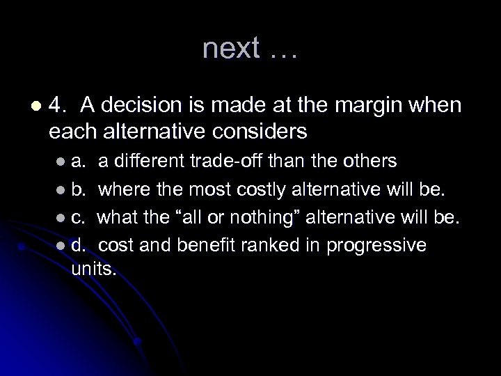 next … l 4. A decision is made at the margin when each alternative