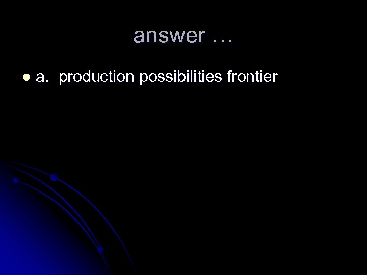 answer … l a. production possibilities frontier