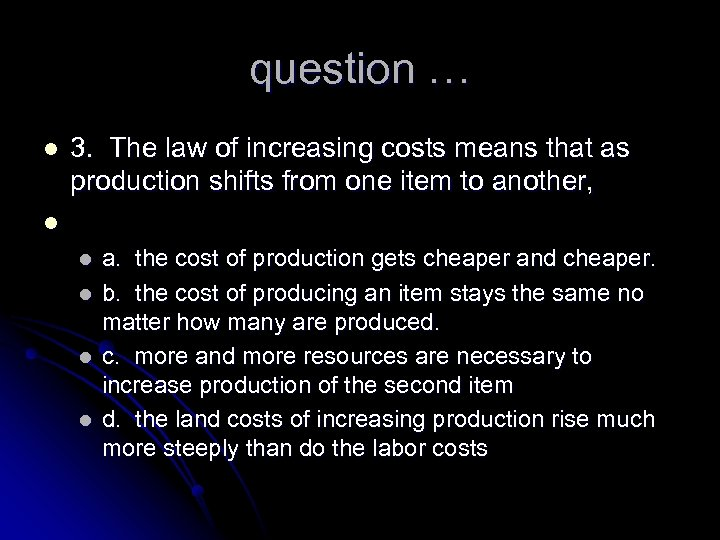 question … l 3. The law of increasing costs means that as production shifts