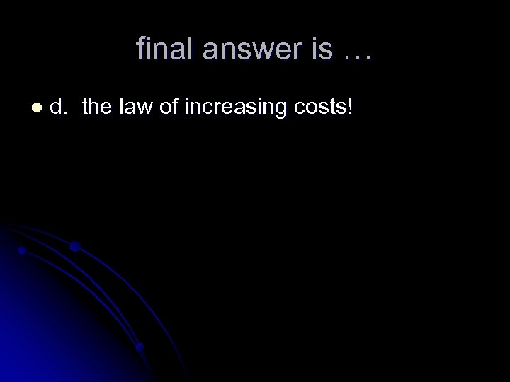 final answer is … l d. the law of increasing costs!