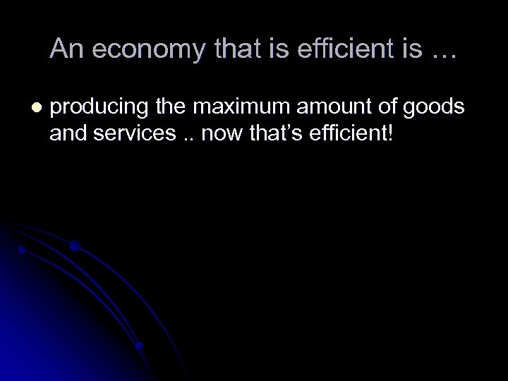 An economy that is efficient is … l producing the maximum amount of goods