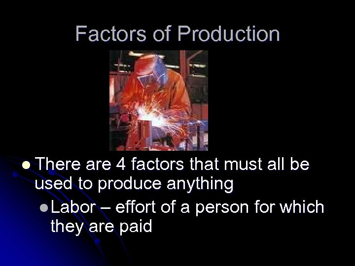 Factors of Production l There are 4 factors that must all be used to