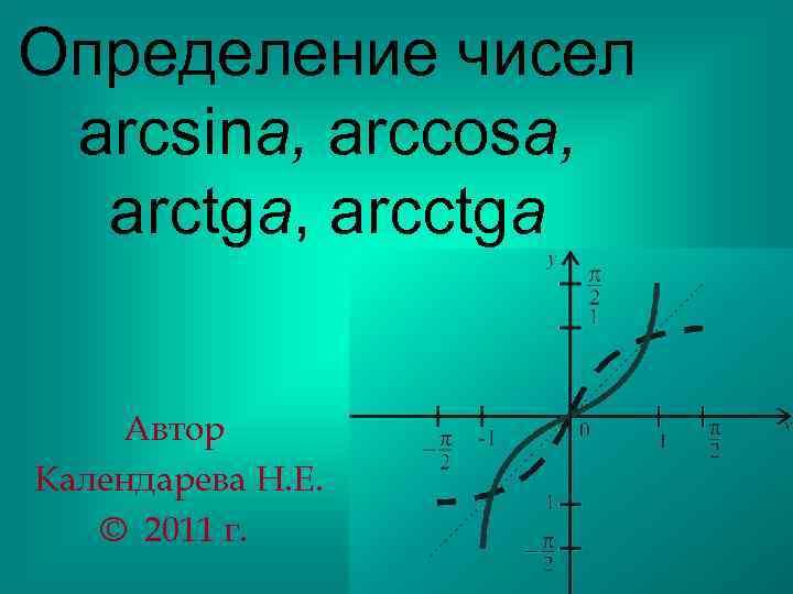 Определение чисел arcsina, arccosa, arctga, arcctga Автор Календарева Н. Е. © 2011 г.