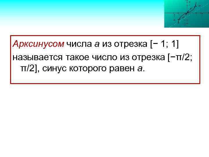 Арксинусом числа а из отрезка [− 1; 1] называется такое число из отрезка [−π/2;