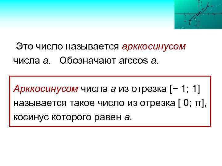 Это число называется арккосинусом числа а. Обозначают arccos a. Арккосинусом числа а из отрезка