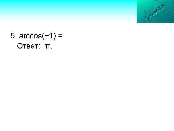 5. arccos(− 1) = Ответ: π.