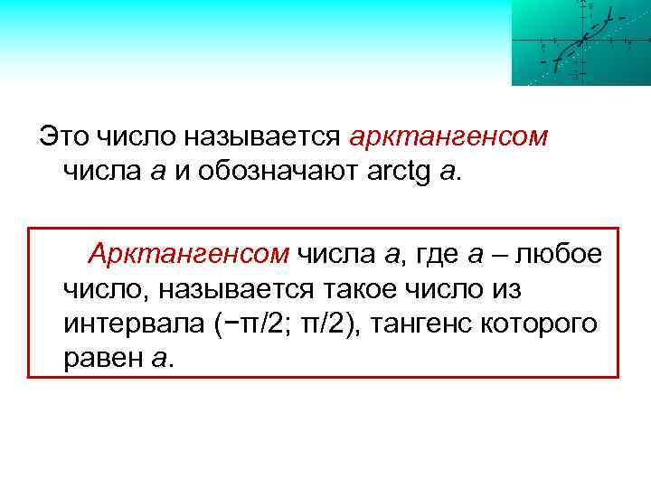 Это число называется арктангенсом числа а и обозначают arctg a. Арктангенсом числа а, где