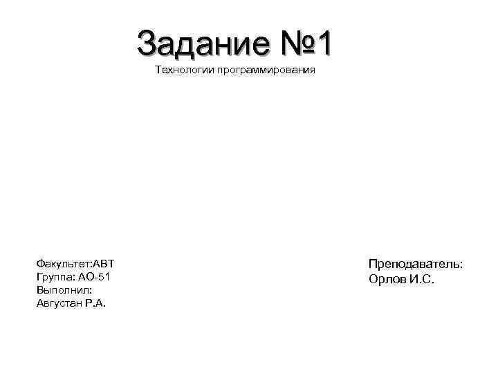 Задание № 1 Технологии программирования Факультет: АВТ Группа: АО-51 Выполнил: Августан Р. А. Преподаватель: