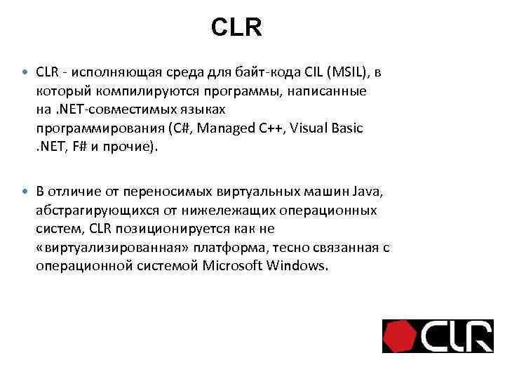 CLR - исполняющая среда для байт-кода CIL (MSIL), в который компилируются программы, написанные на.