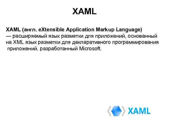 XAML (англ. e. Xtensible Application Markup Language) — расширяемый язык разметки для приложений, основанный
