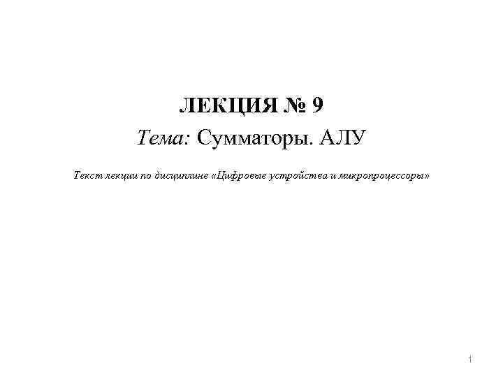 ЛЕКЦИЯ № 9 Тема: Сумматоры. АЛУ Текст лекции по дисциплине «Цифровые устройства и микропроцессоры»