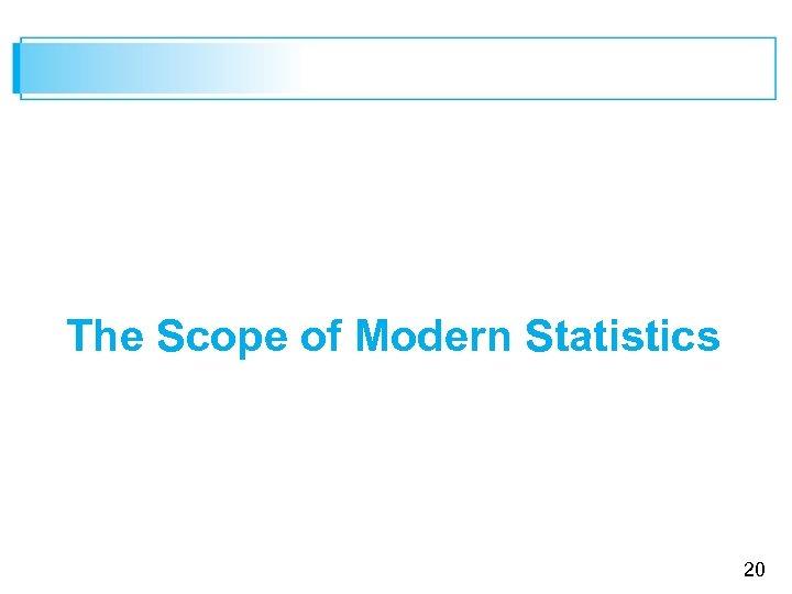 The Scope of Modern Statistics 20