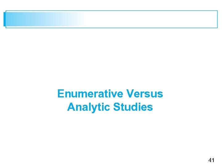 Enumerative Versus Analytic Studies 41