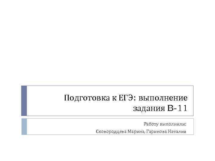 Подготовка к ЕГЭ: выполнение задания B-11 Работу выполнили: Сковородцева Марина, Гаринова Наталия
