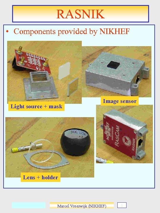 RASNIK • Components provided by NIKHEF Light source + mask Image sensor Lens +