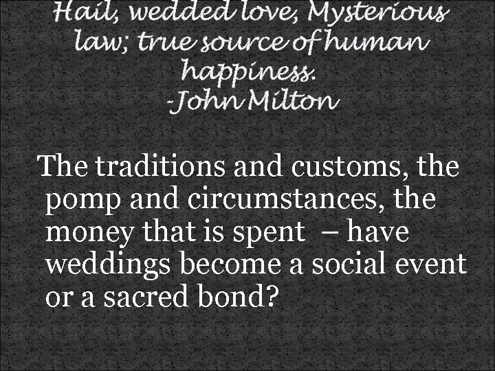 Hail, wedded love, Mysterious law; true source of human happiness. -John Milton The traditions