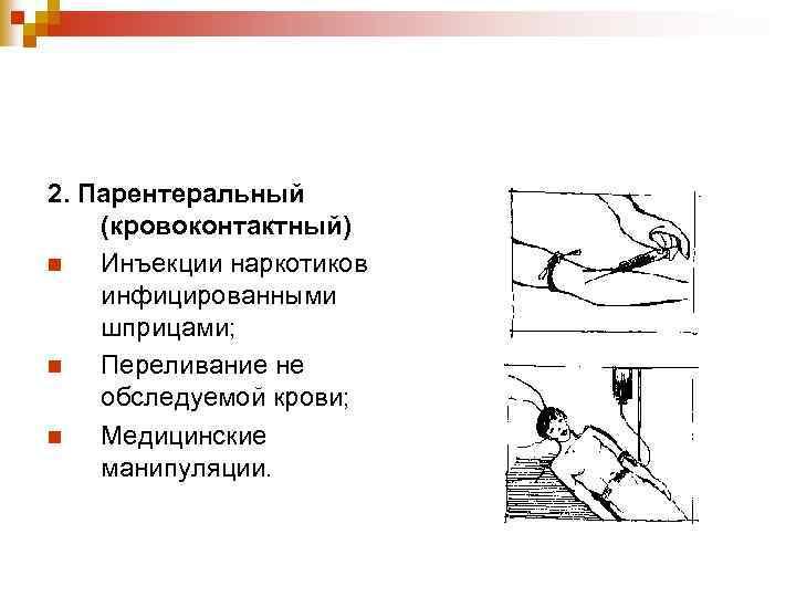 2. Парентеральный (кровоконтактный) n Инъекции наркотиков инфицированными шприцами; n Переливание не обследуемой крови; n