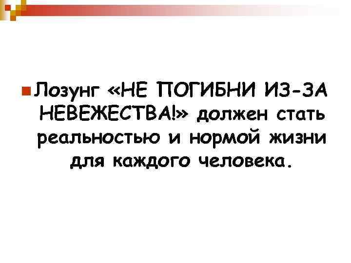 n Лозунг «НЕ ПОГИБНИ ИЗ-ЗА НЕВЕЖЕСТВА!» должен стать реальностью и нормой жизни для каждого