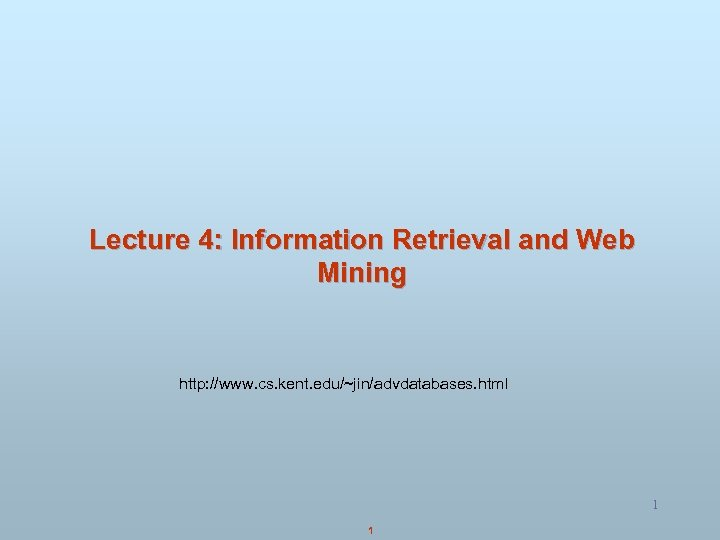 Lecture 4: Information Retrieval and Web Mining http: //www. cs. kent. edu/~jin/advdatabases. html 1