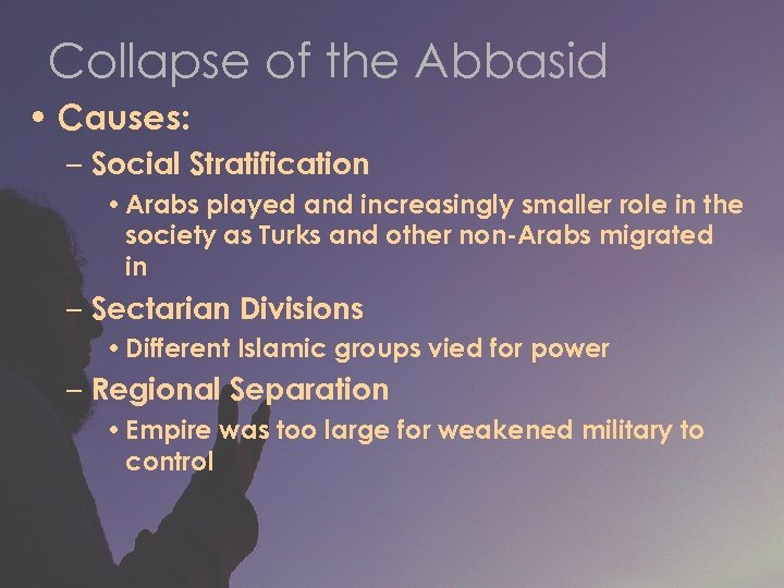 Collapse of the Abbasid • Causes: – Social Stratification • Arabs played and increasingly