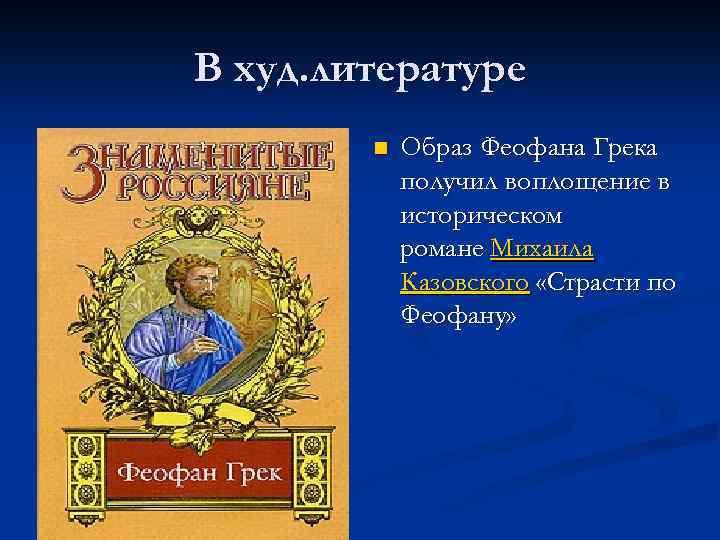 В худ. литературе n Образ Феофана Грека получил воплощение в историческом романе Михаила Казовского