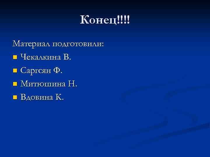 Конец!!!! Материал подготовили: n Чекалкина В. n Саргсян Ф. n Митюшина Н. n Вдовина