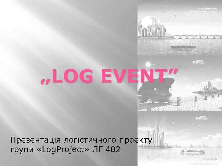 """""""LOG EVENT"""" Презентація логістичного проекту групи «Log. Project» ЛГ 402"""