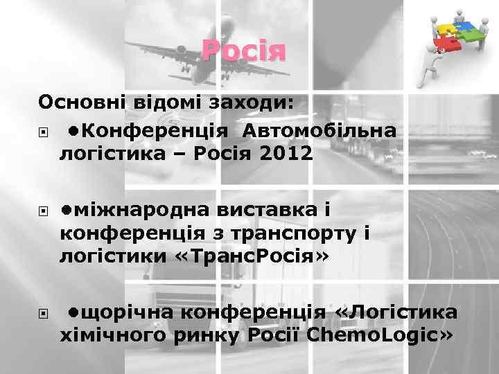 Росія Основні відомі заходи: • Конференція Автомобільна логістика – Росія 2012 • міжнародна виставка