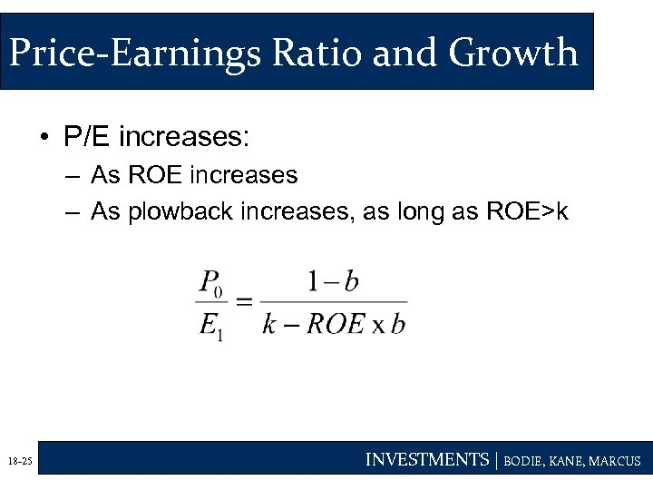 Price-Earnings Ratio and Growth • P/E increases: – As ROE increases – As plowback