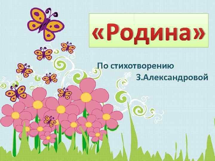 «Родина» По стихотворению З. Александровой